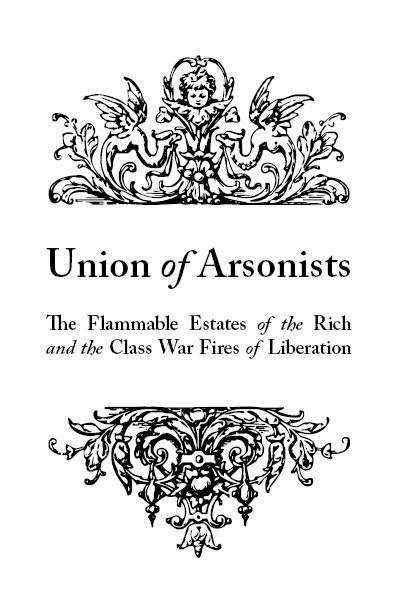 Image for Union of Arsonists: Flammable Estates of the Rich and the Class War Fires of Liberation by Fires Never Extinguished