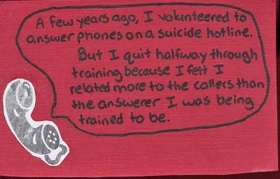 A few years ago, I volunteered to answer phones on a suicide hotline. But I quit halfway through training because I felt I related more to the callers than the answerer I was being trained to be.