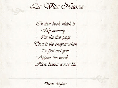 poem: La Vita Nuova by Dante Alighieri. text of poem: In that book which is My memory...On the first page That is the chapter when I first met you Appear the words...Here begins a new life
