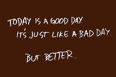 memo to self: today is a good day. it's just like a bad day. but better