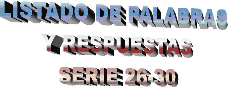 LISTADO DE PALABRAS-RESPUESTAS SERIE 26-30
