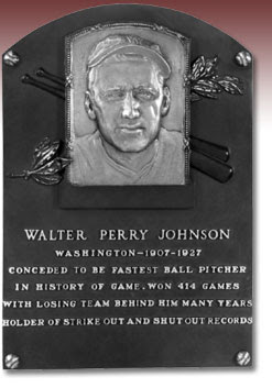 WALTER PERRY JOHNSON  WASHINGTON- 1907-1927  CONCEDED TO BE FASTEST BALL PITCHER  IN HISTORY OF GAME. WON 414 GAMES  WITH LOSING TEAM BEHIND HIM MANY YEARS  HOLDER OF STRIKE OUT AND SHUTOUT RECORDS