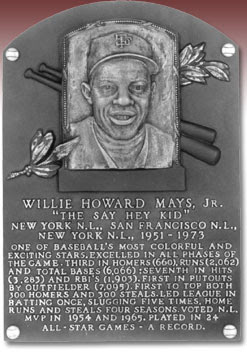 WILLIE HOWARD MAYS, JR.  'THE SAY HEY KID' NEW YORK N.L., SAN FRANCISCO N.L.,  NEW YORK N.L. 1951 - 1973  ONE OF BASEBALL'S MOST COLORFUL AND  EXCITING STARS. EXCELLED IN ALL PHASES OF  THE GAME. THIRD IN HOMERS (660), RUNS (2,062)  AND TOTAL BASES (6,066); SEVENTH IN HITS  (3,283) AND RBI'S (1,903). FIRST IN PUTOUTS  BY OUTFIELDER (7,095). FIRST TO TOP BOTH  300 HOMERS AND 300 STEALS. LED LEAGUE IN  BATTING ONCE, SLUGGING FIVE TIMES, HOME  RUNS AND STEALS FOUR SEASONS. VOTED N.L.  MVP IN 1954 AND 1965. PLAYED IN 24  ALL-STAR GAMES - A RECORD.