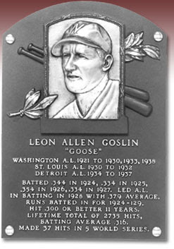LEON ALLEN GOSLIN  'GOOSE'  WASHINGTON A.L. 1921 TO 1930, 1933, 1938  ST. LOUIS A.L. 1930 TO 1932  DETROIT A.L. 1934 TO 1937  BATTED .344 IN 1924, .334 IN 1925,  .354 IN 1926, .334 IN 1927. LED A.L.  IN BATTING IN 1928 WITH .379 AVERAGE.  RUNS BATTED IN FOR 1924-129.  HIT .300 OR BETTER 11 YEARS.  LIFETIME TOTAL OF 2735 HITS,  BATTING AVERAGE .316.  MADE 37 HITS IN 5 WORLD SERIES.