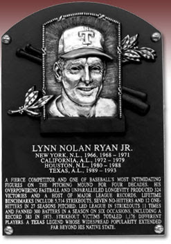 LYNN NOLAN RYAN JR. NEW YORK, N.L., 1966, 1968-1971 CALIFORNIA, A.L., 1972-1979 HOUSTON, N.L., 1980-1988 TEXAS, A.L., 1989-1993 A FIERCE COMPETITOR AND ONE OF BASEBALL'S MOST INTIMIDATING FIGURES ON THE PITCHING MOUND FOR FOUR DECADES. HIS OVERPOWERING FASTBALL AND UNPARALLELED LONGEVITY PRODUCED 324 VICTORIES AND A HOST OF MAJOR LEAGUE RECORDS. LIFETIME BENCHMARKS INCLUDE 5,714 STRIKEOUTS, SEVEN NO-HITTERS AND 12 ONE-HITTERS IN 27 SEASONS PITCHED. LED LEAGUE IN STRIKEOUTS 11 TIMES AND FANNED 300 BATTERS IN A SEASON ON SIX OCCASIONS, INCLUDING A RECORD 383 IN 1973. STRIKEOUT VICTIMS TOTALED 1,176 DIFFERENT PLAYERS. A TEXAS LEGEND WHOSE WIDESPREAD POPULARITY EXTENDED FAR BEYOND HIS NATIVE STATE.