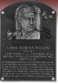 LEWIS ROBERT WILSON 'HACK' NEW YORK N.L., CHICAGO N.L., BROOKLYN N.L., PHILADELPHIA N.L., 1923-1934 ESTABLISHED MAJOR LEAGUE RECORD OF 190 RUNS BATTED IN AND NATIONAL LEAGUE HIGH OF 56 HOMERS IN 1930. LED OR TIED FOR N.L. HOMER TITLE FOUR TIMES. COMPILED LIFETIME .307 BATTING AVERAGE AND DROVE IN 100 OR MORE RUNS SIX YEARS. HIT TWO HOMERS IN 1 INNING IN 1925 AND THREE IN GAME IN 1930.