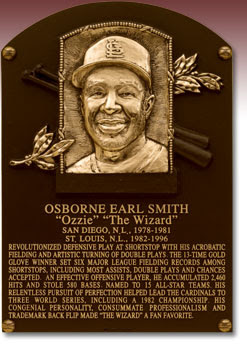 OSBORNE EARL SMITH 'Ozzie' 'The Wizard' SAN DIEGO, N.L., 1978-1981 ST. LOUIS, N.L., 1982-1996 REVOLUTIONIZED DEFENSIVE PLAY AT SHORTSTOP WITH HIS ACROBATIC FIELDING AND ARTISTIC TURNING OF DOUBLE PLAYS. THE 13-TIME GOLD GLOVE WINNER SET SIX MAJOR LEAGUE FIELDING RECORDS AMONG SHORTSTOPS, INCLUDING MOST ASSISTS, DOUBLE PLAYS AND CHANCES ACCEPTED. AN EFFECTIVE OFFENSIVE PLAYER, HE ACCUMULATED 2,460 HITS AND STOLE 580 BASES. NAMED TO 15 ALL-STAR TEAMS. HIS RELENTLESS PURSUIT OF PERFECTION HELPED LEAD THE CARDINALS TO THREE WORLD SERIES, INCLUDING A 1982 CHAMPIONSHIP. HIS CONGENIAL PERSONALITY, CONSUMMATE PROFESSIONALISM  AND TRADEMARK BACK FLIP MADE 'THE WIZARD' A FAN FAVORITE