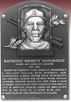 RAYMOND EMMETT DANDRIDGE NEGRO AND MEXICAN LEAGUES 1933-1948 FLASHY BUT SMOOTH THIRD BASEMAN. DEFENSIVELY, A BRILLIANT FIELDER WITH POWERFUL ARM. OFFENSIVELY, A SPRAY HITTER WITH OUTSTANDING BAT CONTROL. PLAYED FOR DETROIT STARS, NEWARK DODGERS, NEWARK EAGLES AND NEW YORK CUBANS IN NEGRO LEAGUES AND FOR VERACRUZ AND MEXICO CITY IN MEXICAN LEAGUES. AMERICAN ASSOCIATION MVP IN 1950 WITH .311, 11 HOME RUNS AND 80 RBI'S PLAYING FOR MINNEAPOLIS KILLERS.