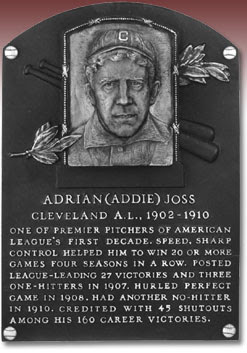ADRIAN (ADDIE) JOSS CLEVELAND A.L., 1902-1910 ONE OF PREMIER PITCHERS OF AMERICAN LEAGUE'S FIRST DECADE. SPEED, SHARP CONTROL HELPED HIM TO WIN 20 OR MORE GAMES FOUR SEASONS IN A ROW. POSTED LEAGUE-LEADING 27 VICTORIES AND THREE ONE-HITTERS IN 1907. HURLED PERFECT GAME IN 1908. HAD ANOTHER NO-HITTER IN 1910. CREDITED WITH 45 SHUTOUTS AMONG HIS 160 CAREER VICTORIES.