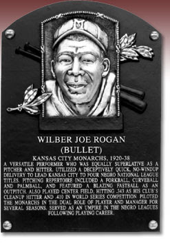 WILBER JOE ROGAN (BULLET) KANSAS CITY MONARCHS, 1920-38 A VERSATILE PERFORMER WHO WAS EQUALLY SUPERLATIVE AS A PITCHER AND HITTER. UTILIZED A DECEPTIVELY QUICK, NO-WINDUP DELIVERY TO LEAD KANSAS CITY TO FOUR NEGRO NATIONAL LEAGUE TITLES. PITCHING REPERTOIRE INCLUDED A FORKBALL, CURVEBALL AND PALMBALL, AND FEATURED A BLAZING FASTBALL AS AN OUTPITCH. ALSO PLAYED CENTER FIELD, HITTING .343 AS HIS CLUB'S CLEANUP HITTER AND .410 IN WORLD SERIES COMPETITION. PILOTED THE MONARCHS IN THE DUAL ROLE OF PLAYER AND MANAGER FOR SEVERAL SEASONS. SERVED AS AN UMPIRE IN THE NEGRO LEAGUES FOLLOWING PLAYING CAREER.