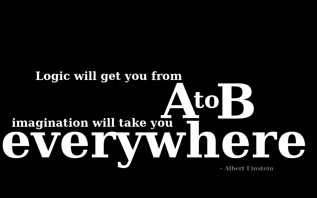 Logic will get you from A to B, imagination will take you everywhere. Albert Einstein