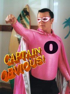 IMAGE(http://1.bp.blogspot.com/_fWLtJmEhLG0/SWy4IyP3_yI/AAAAAAAADVs/uUcTL59byyc/s400/captain+obvious.jpg)