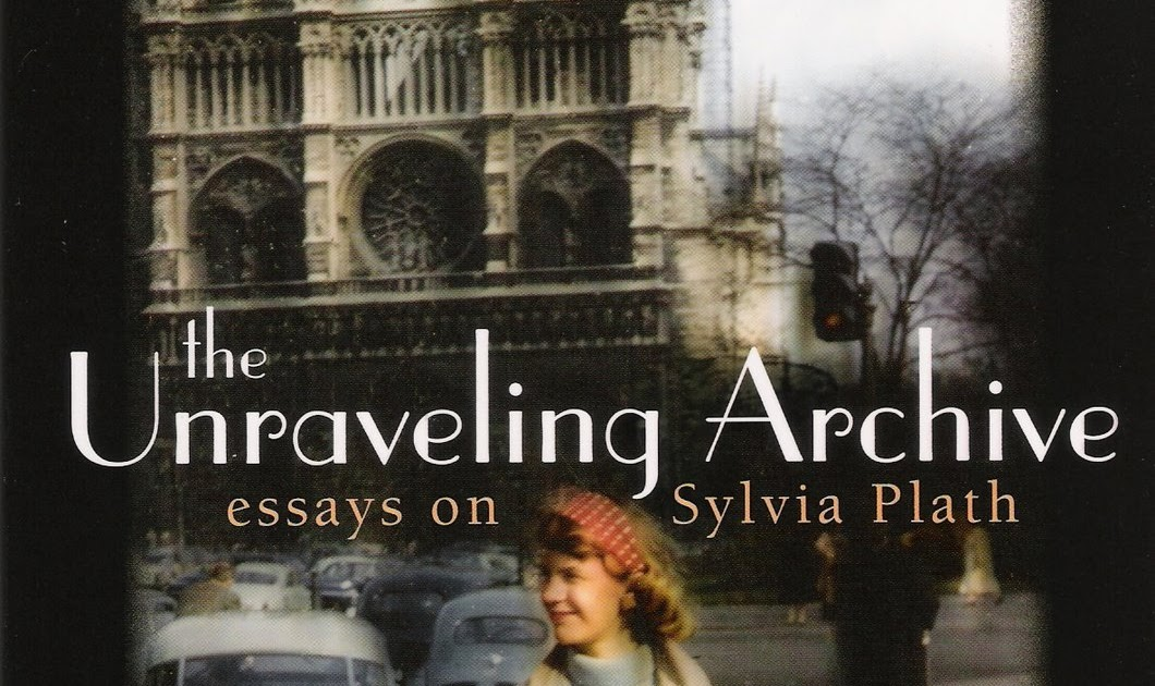 the unraveling archive essays on sylvia plath Plath, sylvia (1932–1963) oxford dictionary of national biography oxford university press  the unraveling archive: essays on sylvia plath.