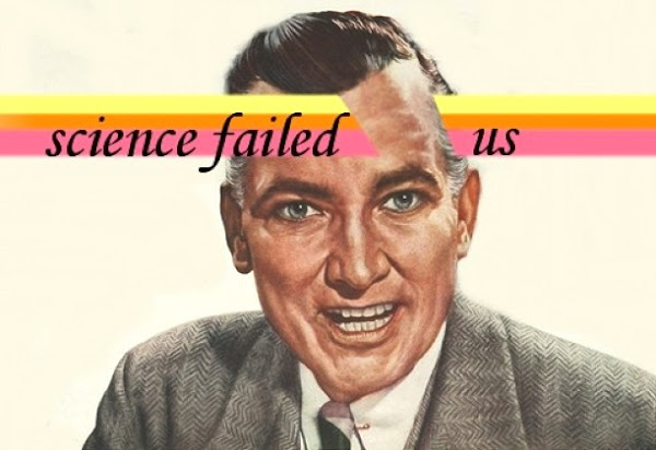 SCIENCE FAILED US