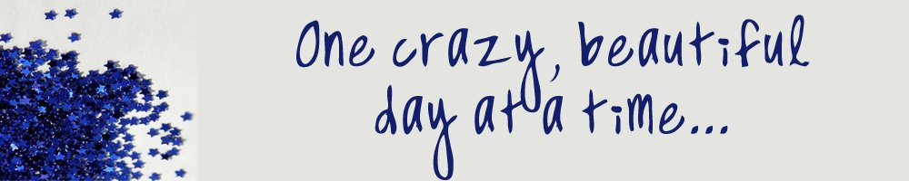 One Crazy, Beautiful Day at a Time...