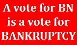 A vote for BN is a vote for Bankruptcy