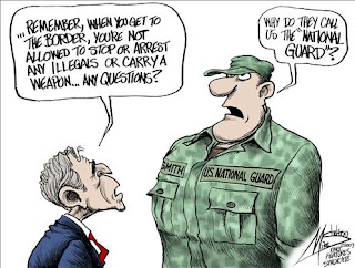 "Cartoon: Bush to National Guardsman: ""...Remember, when you get to the border, you're not allowed to stop or arrest any illegals or carry a weapon... Any questions?"" Guardsman: ""Why do they call us the 'National Guard'?"""