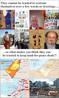 "Collage: Muslim reactions to slight things, such as the Danish Cartoons; maps of the peace treaties accepted by Israel, and the Muslim reactions to them; caption: ""They cannot be trusted to restrain themselves over a few words or drawings, so what makes you think they can be trusted to keep land-for-peace deals?!"""
